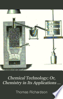 Chemical Technology Or Chemistry In Its Applications To The Arts Manufactures