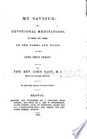 My Saviour  or devotional meditations in prose and verse  on the name and titles of the Lord Jesus Christ