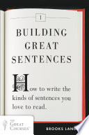 Building Great Sentences  : How to Write the Kinds of Sentences You Love to Read