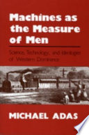 Machines as the Measure of Men, Science, Technology, and Ideologies of Western Dominance by Michael Adas PDF