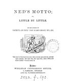 Ned s motto  or  Little by little  by the author of  Win and wear   By the author of  Faithful and true