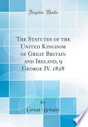 The Statutes of the United Kingdom of Great Britain and Ireland  9 George IV  1828  Classic Reprint