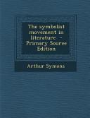 The Symbolist Movement in Literature   Primary Source Edition