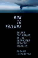 Run to Failure  BP and the Making of the Deepwater Horizon Disaster