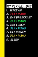 My Perfect Day Wake Up Play Piano Eat Breakfast Play Piano Eat Lunch Play Piano Eat Dinner Play Piano Sleep