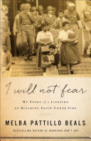 I will not fear : my story of a lifetime of building faith under fire / Melba Pattillo Beals.