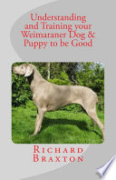 Understanding and Training Your Weimaraner Dog and Puppy to Be Good