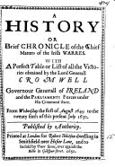 A history or brief chronicle of the chief matters of the Irish warres  with a table of all the victories obtained by lord Cromwell  from the first of August 1649 to the twenty sixth of July 1650