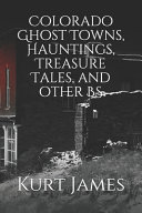 Colorado Ghost Towns  Hauntings  Treasure Tales  and Other BS