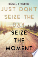 Just Don t Seize the Day  Seize the Moment Book