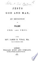 Jesus God and Man  an Exposition of Psalms CXI  and CXII  By the Rev  James H  Vidal   With the Text