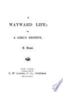 A Wayward Life, Or, A Girl's Destiny
