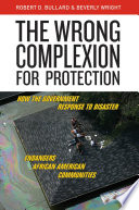 """""""The Wrong Complexion for Protection: How the Government Response to Disaster Endangers African American Communities"""" by Robert D. Bullard, Beverly Wright"""