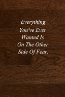Everything You ve Ever Wanted Is On The Other Side Of Fear  Book PDF