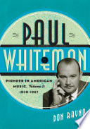 """Paul Whiteman: Pioneer in American Music, 1930-1967"" by Don Rayno"