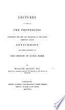 Lectures on some of the prophecies concerning ... Antichrist, and their reference to the Church of Papal Rome