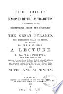 The origin of masonic ritual   tradition as manifested by the geometrical design and symbolism of the Great pyramid  a lecture