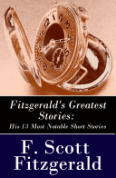 Fitzgerald's Greatest Stories: His 13 Most Notable Short Stories: Bernice Bobs Her Hair + The Curious Case of Benjamin Button + The Diamond as Big as the Ritz + Winter Dreams + Babylon Revisited and more... Pdf/ePub eBook