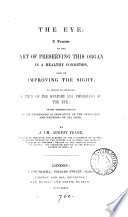 The eye, a treatise on the art of preserving this organ and of improving the sight; to which is prefixed, a view of the anatomy and physiology of the eye