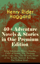 40+ Adventure Novels & Stories in One Premium Edition: King Solomon's Mines, Ayesha, Child of Storm, The Treasure of the Lake, She, The Wizard, Heart of the World, Maiwa's Revenge, The Yellow Godäó_