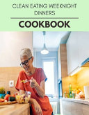 Clean Eating Weeknight Dinners Cookbook Book PDF