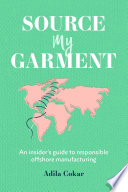 Source My Garment: The Insider's Guide To Responsible Offshore Manufacturing