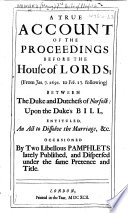 A True Account of the Proceedings before the House of Lords  from Jan  7  1691  to Feb  17  following  between the Duke and Dutchess of Norfolk  upon the Duke s bill  entituled  An Act to dissolve the Marriage  c  Occasioned by two libellous pamphlets lately published  etc