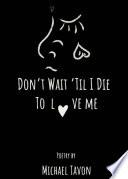 Don t Wait Til I DIe To Love Me