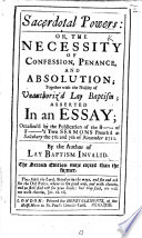 Sacerdotal Powers  or the necessity of confession penance  and absolution  Together with the nullity of unauthoriz d Lay Baptism     Occasioned by the publication of the B  of S  s i e  Gilbert Burnet  Bishop of Salisbury s two sermons preached at Salisbury     1710  By the author of  Lay Baptism invalid i e  R  Laurence