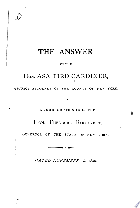 The Answer of the Hon  Asa Bird Gardiner  District Attorney of the County of New York  to a Communication from the Hon  Theodore Roosevelt  Governor of the State of New York  Dated November 18  1899