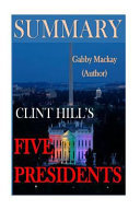 Five Presidents a Synopsis of Clint Hill s Amazing Journey with Eisenhower  Kennedy  Johnson  Nixon  and Ford   Summary Book