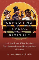 Censoring racial ridicule : Irish, Jewish, and African American struggles over race and representati