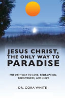 Pdf Jesus Christ, The Only Way to Paradise: The Pathway to Love, Redemption, Forgiveness, and Hope
