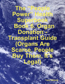 The    People Power    Health Superbook  Book 6  Organ Donation   Transplant Guide  Organs Are Scarce  People Buy Them  It   s Legal
