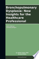 Bronchopulmonary Dysplasia  New Insights for the Healthcare Professional  2013 Edition