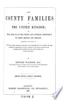 The County Families Of The United Kingdom Or Royal Manual Of The Titled And Untitled Aristocracy Of Great Britain And Ireland Containing A Brief Notice Of The Descent Birth Marriage Education And Appointments Of Each Person His Heir Together With His Town Address And Country Residence Book PDF