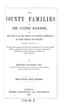 The County Families of the United Kingdom, Or Royal Manual of the Titled and Untitled Aristocracy of Great Britain and Ireland ; Containing a Brief Notice of the Descent, Birth, Marriage, Education, and Appointments of Each Person, His Heir ... Together with His Town Address and Country Residence