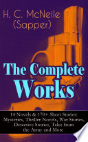 The Complete Works of H. C. McNeile (Sapper) – 14 Novels & 170+ Short Stories: Mysteries, Thriller Novels, War Stories, Detective Stories, Tales from the Army and More