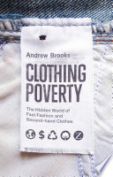 """Clothing Poverty: The Hidden World of Fast Fashion and Second-Hand Clothes"" by Andrew Brooks"