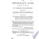 An Important Case Argued In Three Dialogues Between Dr Opium Gallio And Discipulus Etc