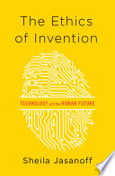 """The Ethics of Invention: Technology and the Human Future"" by Sheila Jasanoff"