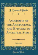 Anecdotes of the Aristocracy  and Episodes of Ancestral Story  Vol  2 of 2  Classic Reprint