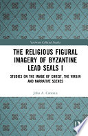The Religious Figural Imagery of Byzantine Lead Seals I