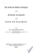 The Song of Songs Unveiled  a New Translation and Exposition of the Song of Solomon  By the Rev  Benjamin Weiss