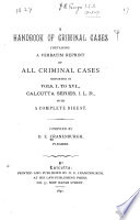 A Handbook of Criminal Cases Containing a Verbatim Reprint of All Criminal Cases Reported in Vols  I  to XVI   Calcutta Series  I L R   1876 1889  with a Complete Digest