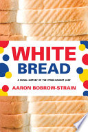 """White Bread: A Social History of the Store-Bought Loaf"" by Aaron Bobrow-Strain"