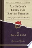 Aus Fröbel's Leben Und Erstem Streben: Autobiographie Und Kleinere Schriften (Classic Reprint)