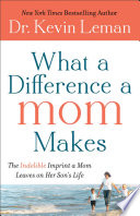 """What a Difference a Mom Makes: The Indelible Imprint a Mom Leaves on Her Son's Life"" by Dr. Kevin Leman"