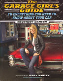 The Garage Girl s Guide to Everything You Need to Know about Your Car