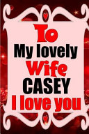 To My Lovely Wife CASEY I Love You Book
